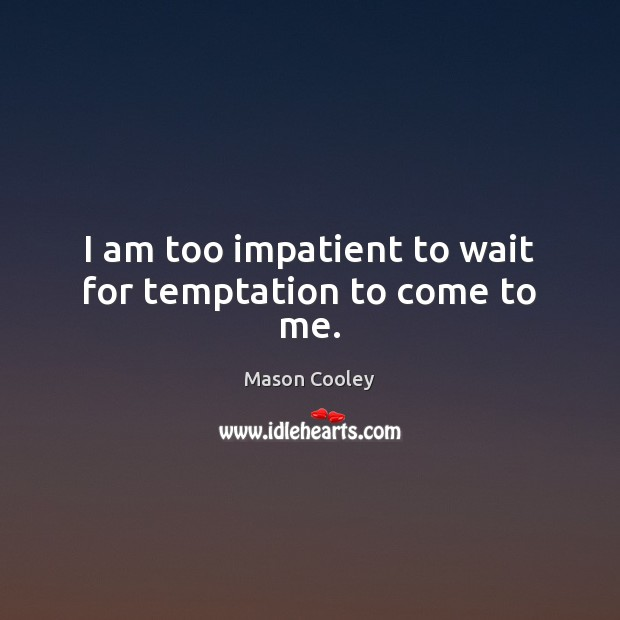 Image, I am too impatient to wait for temptation to come to me.