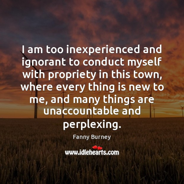 I am too inexperienced and ignorant to conduct myself with propriety in Fanny Burney Picture Quote