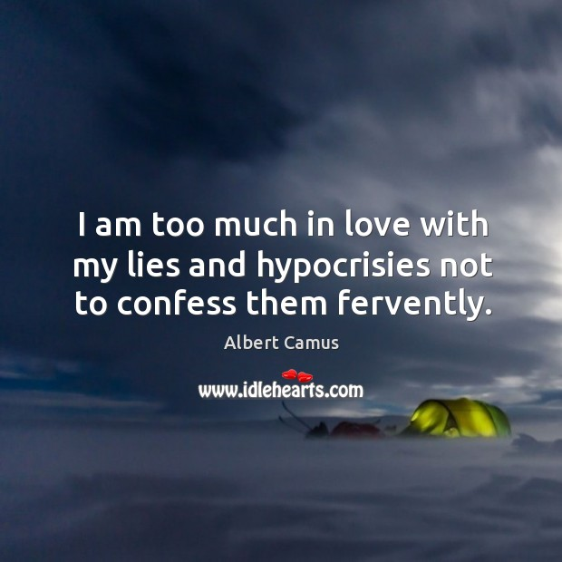 Image, I am too much in love with my lies and hypocrisies not to confess them fervently.