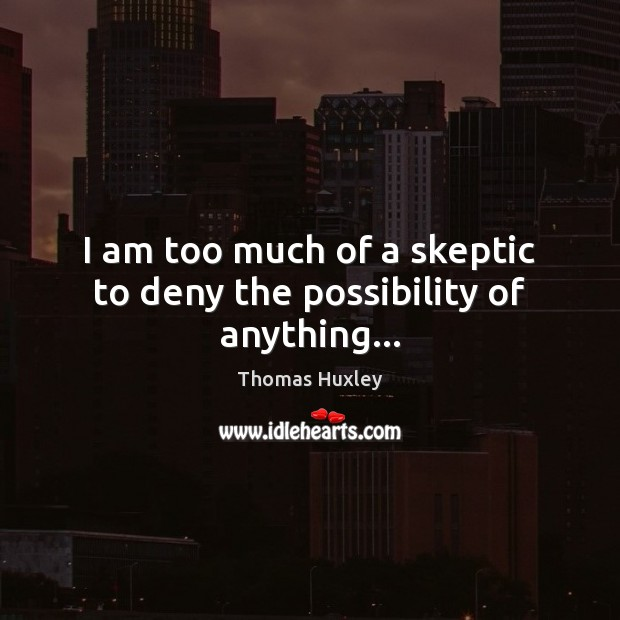 I am too much of a skeptic to deny the possibility of anything… Thomas Huxley Picture Quote
