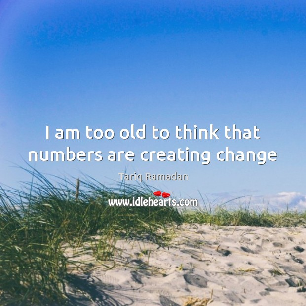 I am too old to think that numbers are creating change Image