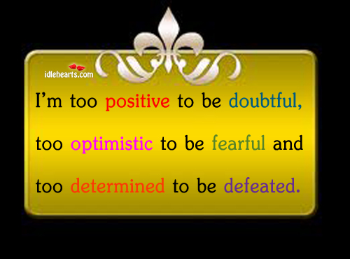 Image, I'm too positive to be doubtful, too optimistic to be fearful.