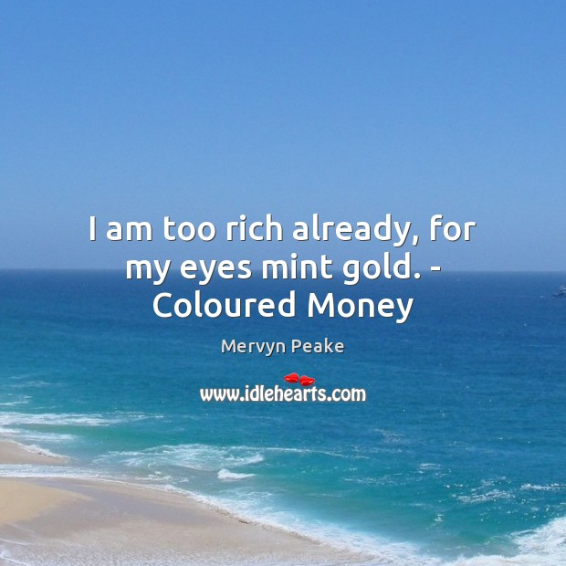 I am too rich already, for my eyes mint gold. – Coloured Money Mervyn Peake Picture Quote