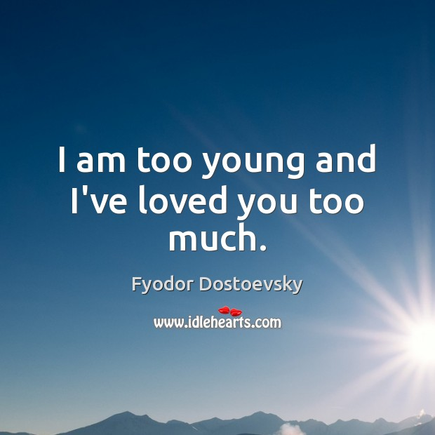 Image, I am too young and I've loved you too much.