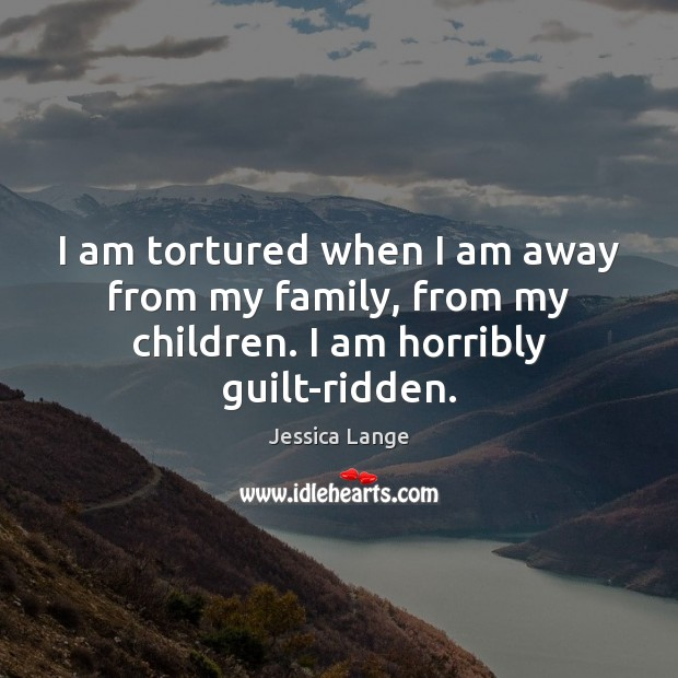 I am tortured when I am away from my family, from my children. I am horribly guilt-ridden. Jessica Lange Picture Quote