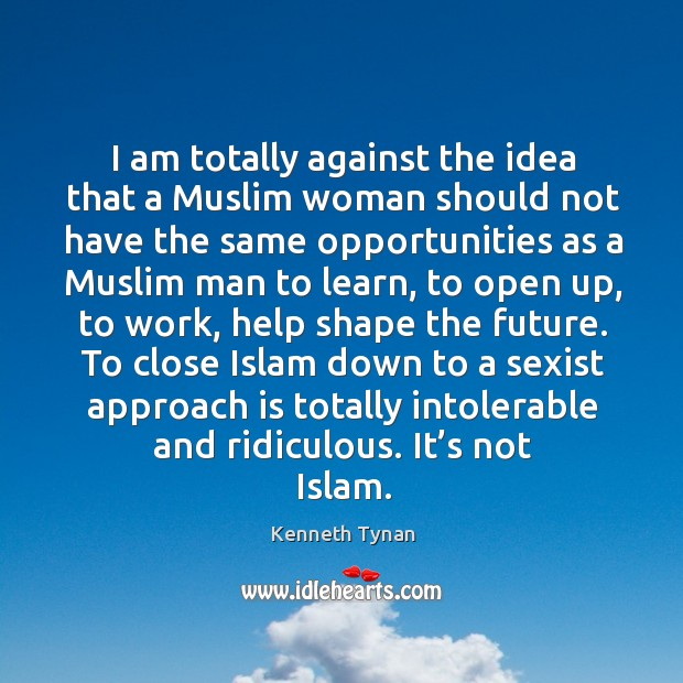 I am totally against the idea that a muslim woman should not have the same opportunities Image