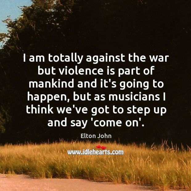 I am totally against the war but violence is part of mankind Image