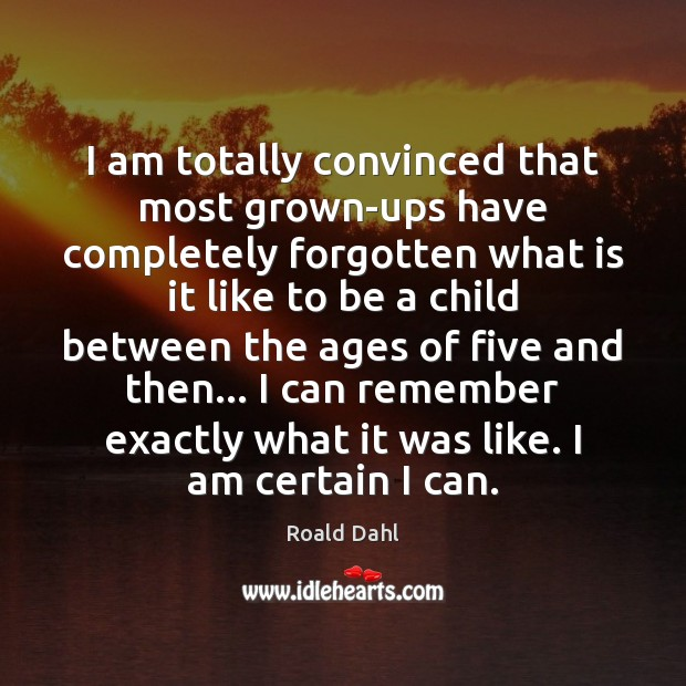 I am totally convinced that most grown-ups have completely forgotten what is Roald Dahl Picture Quote