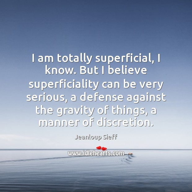 I am totally superficial, I know. But I believe superficiality can be Image