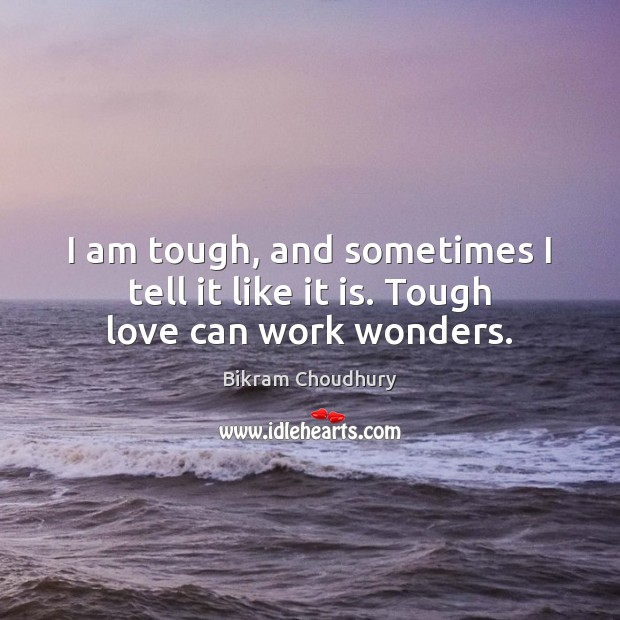 I am tough, and sometimes I tell it like it is. Tough love can work wonders. Bikram Choudhury Picture Quote