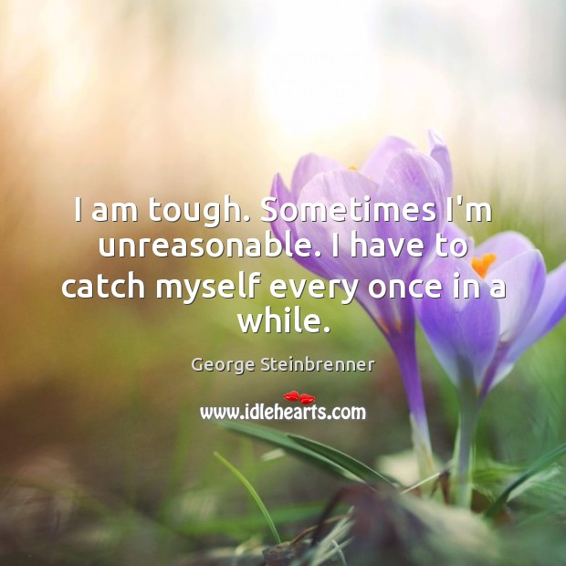 I am tough. Sometimes I'm unreasonable. I have to catch myself every once in a while. George Steinbrenner Picture Quote