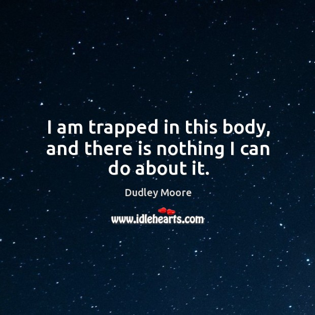 I am trapped in this body, and there is nothing I can do about it. Image