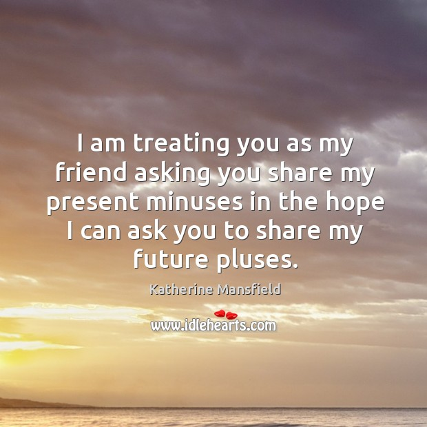 I am treating you as my friend asking you share my present minuses in the hope I can ask you to share my future pluses. Image