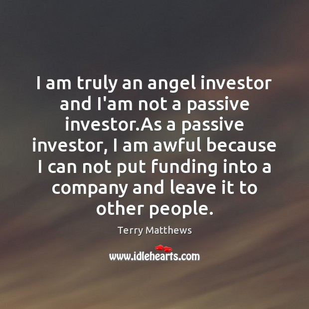 I am truly an angel investor and I'am not a passive investor. Image