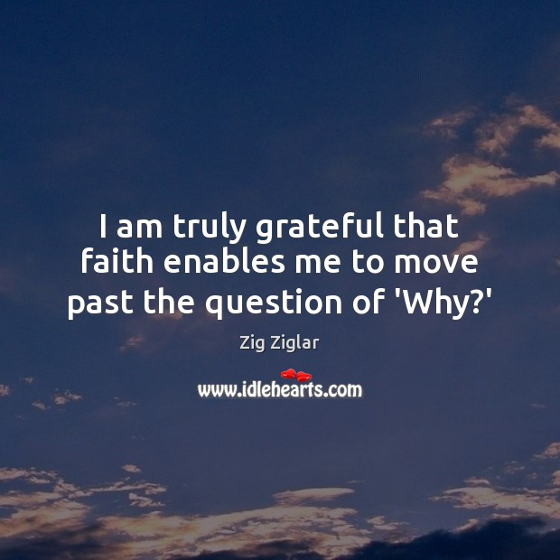 I am truly grateful that faith enables me to move past the question of 'Why?' Zig Ziglar Picture Quote