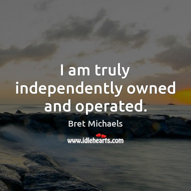Image, I am truly independently owned and operated.