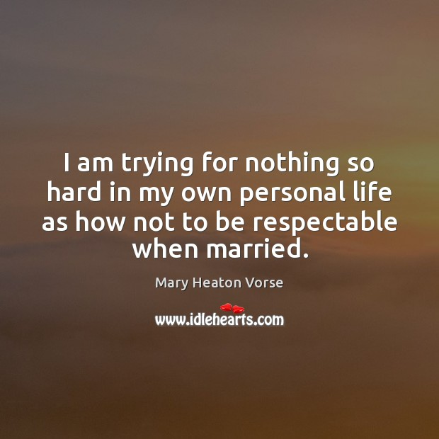 I am trying for nothing so hard in my own personal life Mary Heaton Vorse Picture Quote