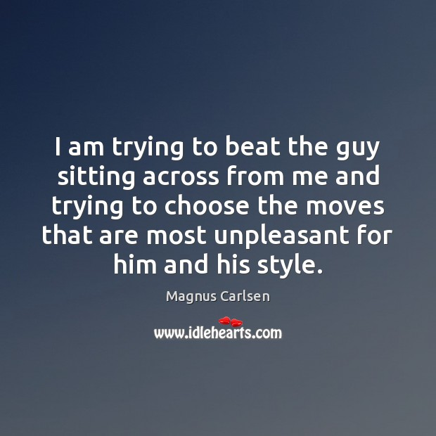 I am trying to beat the guy sitting across from me and Magnus Carlsen Picture Quote