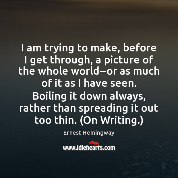 I am trying to make, before I get through, a picture of Ernest Hemingway Picture Quote