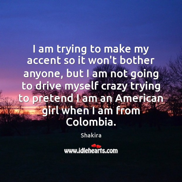 I am trying to make my accent so it won't bother anyone, Shakira Picture Quote