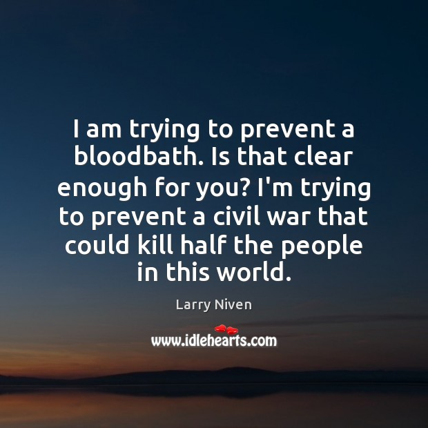I am trying to prevent a bloodbath. Is that clear enough for Image