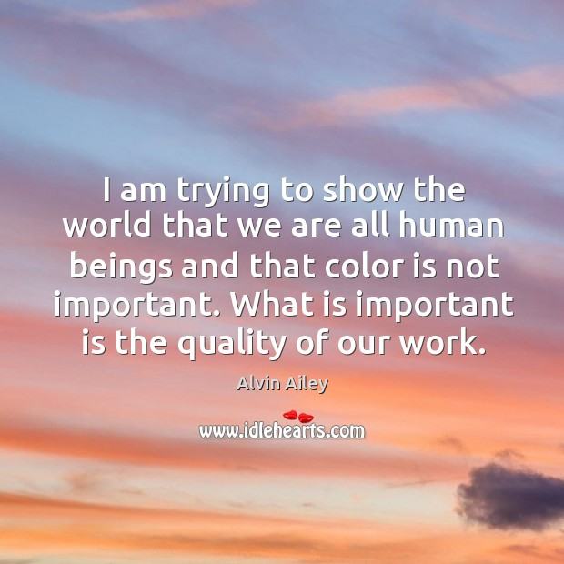 I am trying to show the world that we are all human beings and that color is not important. Alvin Ailey Picture Quote