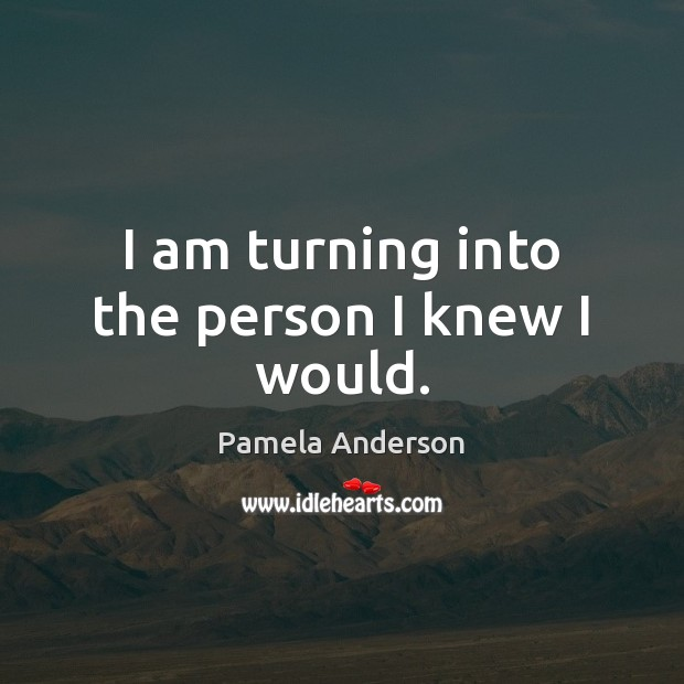 Image, I am turning into the person I knew I would.