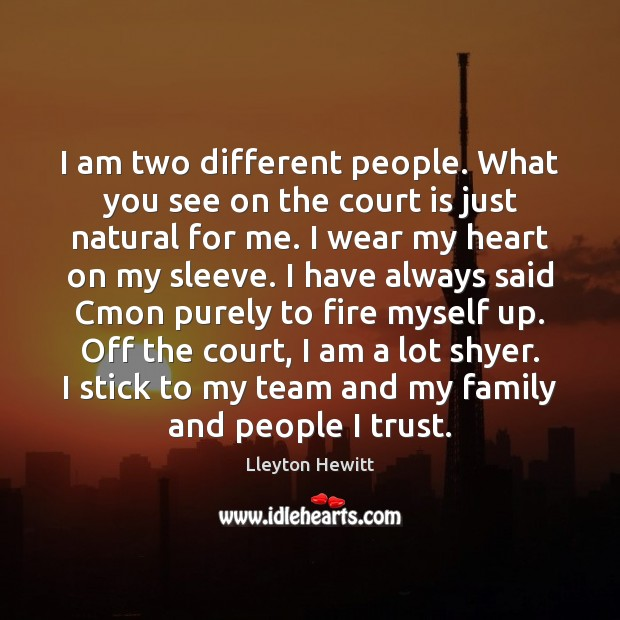 I am two different people. What you see on the court is Image