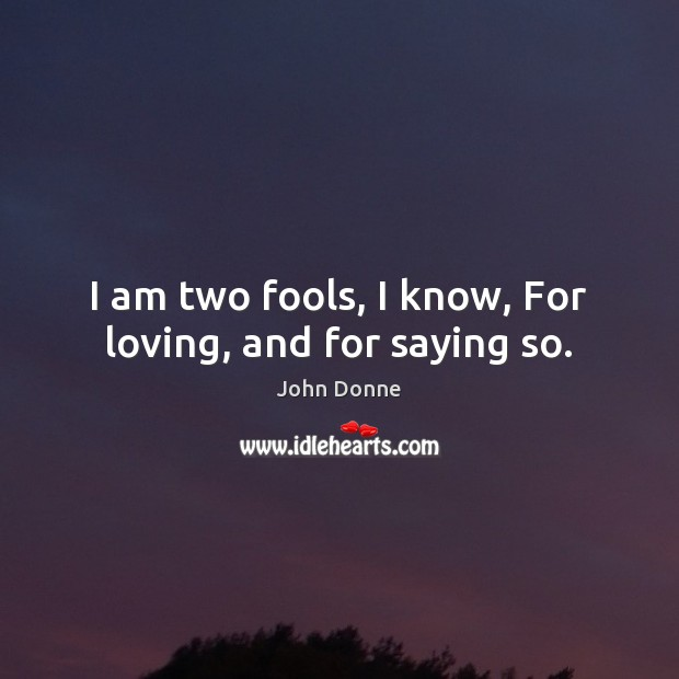 I am two fools, I know, For loving, and for saying so. John Donne Picture Quote