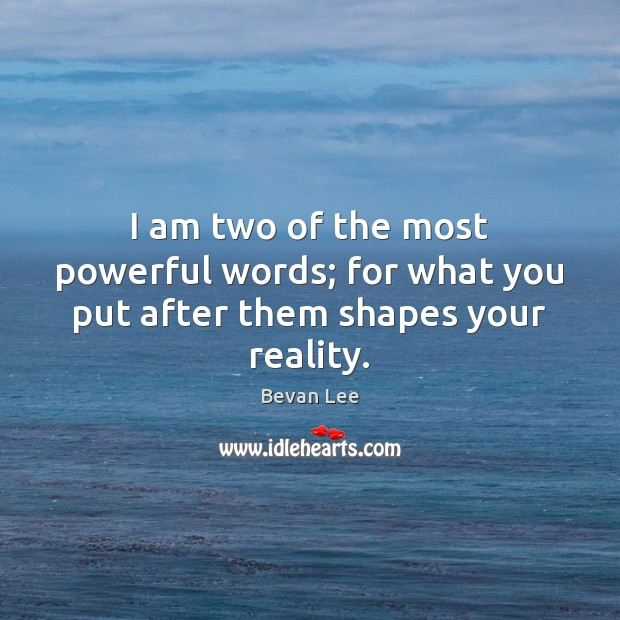 Image, I am two of the most powerful words; for what you put after them shapes your reality.