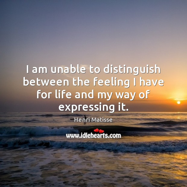 I am unable to distinguish between the feeling I have for life Henri Matisse Picture Quote