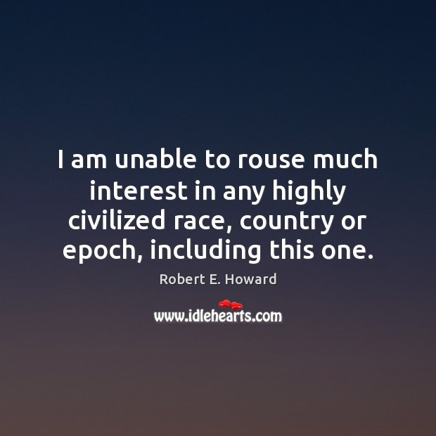 Image, I am unable to rouse much interest in any highly civilized race,
