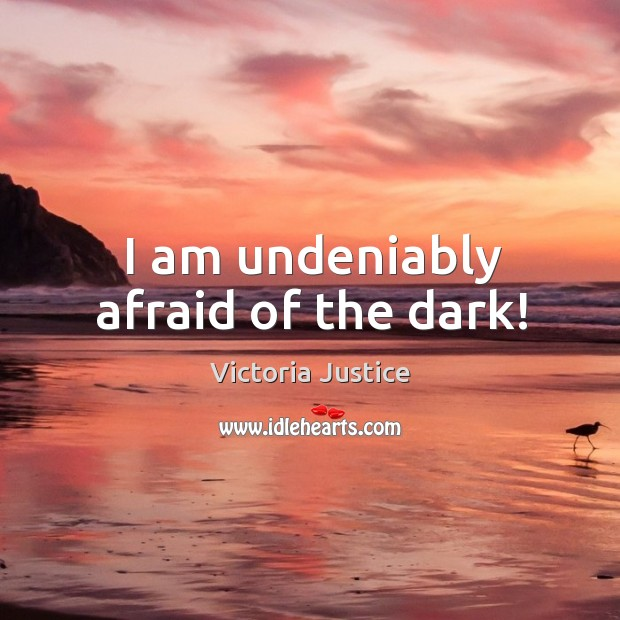 I am undeniably afraid of the dark! Victoria Justice Picture Quote