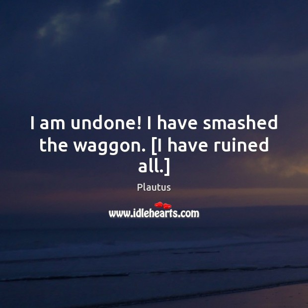 I am undone! I have smashed the waggon. [I have ruined all.] Plautus Picture Quote
