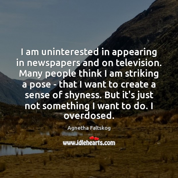 Image, I am uninterested in appearing in newspapers and on television. Many people