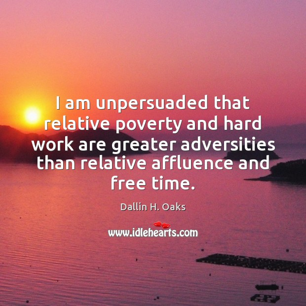 I am unpersuaded that relative poverty and hard work are greater adversities Dallin H. Oaks Picture Quote