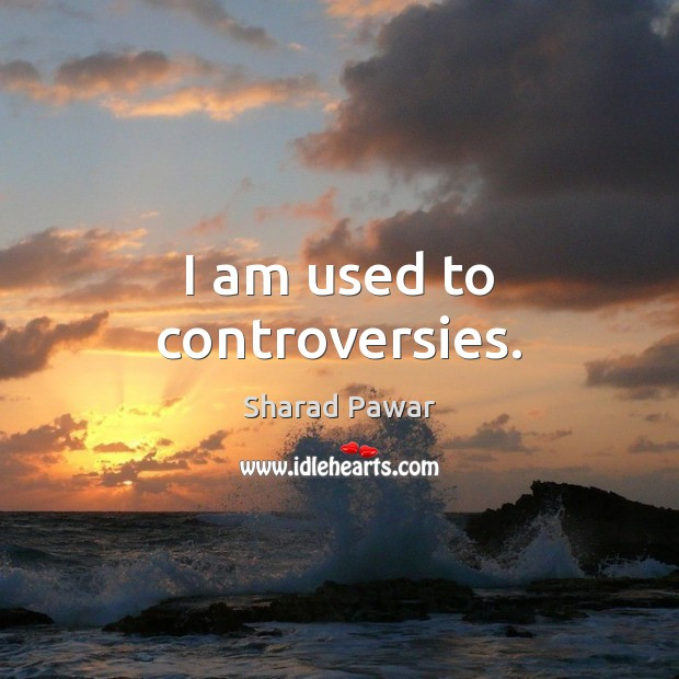 I am used to controversies. Sharad Pawar Picture Quote