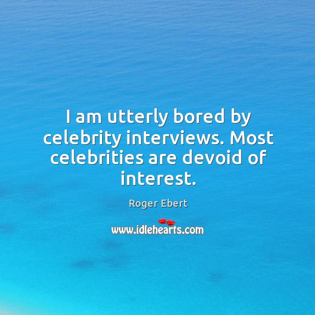 I am utterly bored by celebrity interviews. Most celebrities are devoid of interest. Image