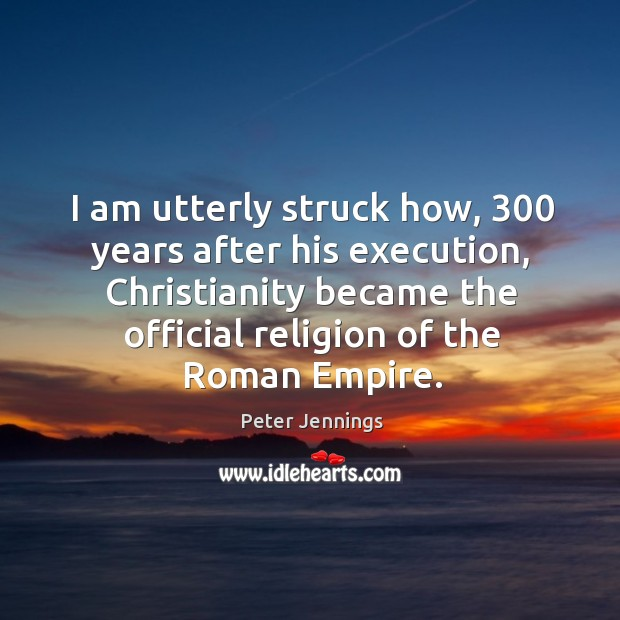I am utterly struck how, 300 years after his execution, christianity became the official religion of the roman empire. Image