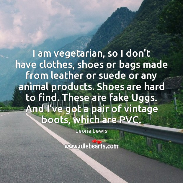 I am vegetarian, so I don't have clothes, shoes or bags Image