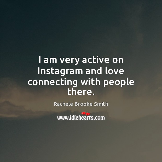 I am very active on Instagram and love connecting with people there. Image