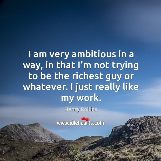 I am very ambitious in a way, in that I'm not trying Image