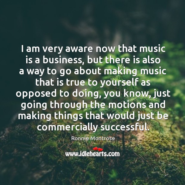 Image, I am very aware now that music is a business, but there is also a way to go about making music that