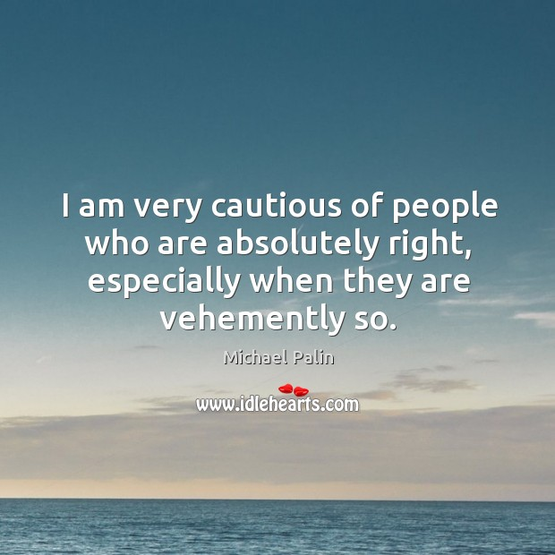 I am very cautious of people who are absolutely right, especially when Michael Palin Picture Quote