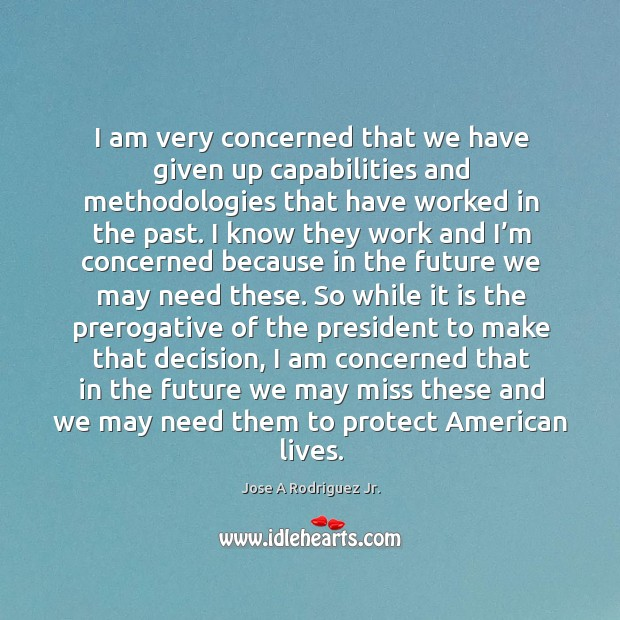 I am very concerned that we have given up capabilities and methodologies that have worked in the past. Image