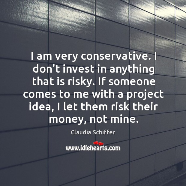 I am very conservative. I don't invest in anything that is risky. Claudia Schiffer Picture Quote