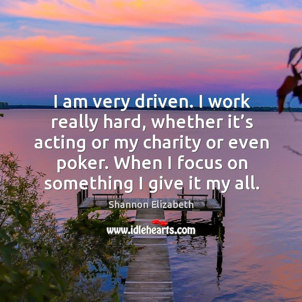 I am very driven. I work really hard, whether it's acting or my charity or even poker. Shannon Elizabeth Picture Quote