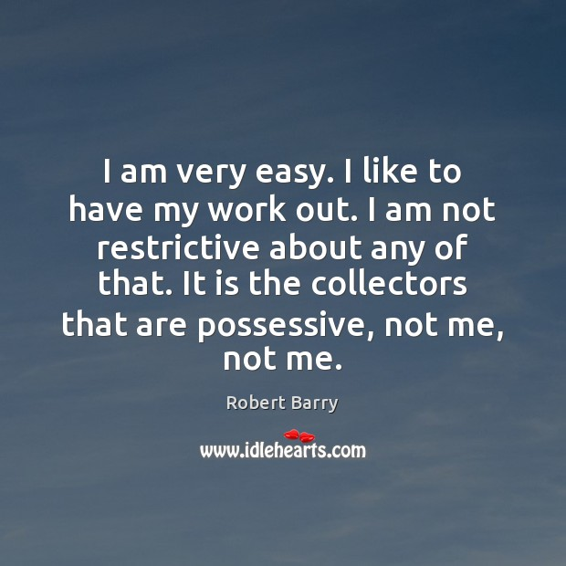 I am very easy. I like to have my work out. I Robert Barry Picture Quote