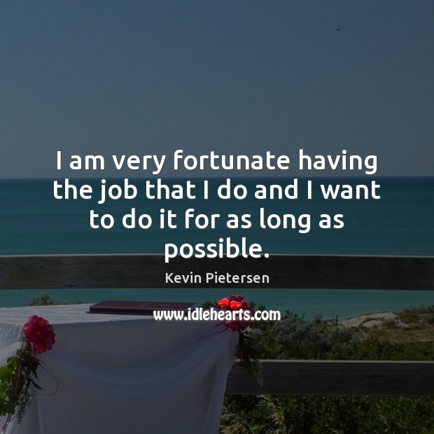 I am very fortunate having the job that I do and I want to do it for as long as possible. Kevin Pietersen Picture Quote