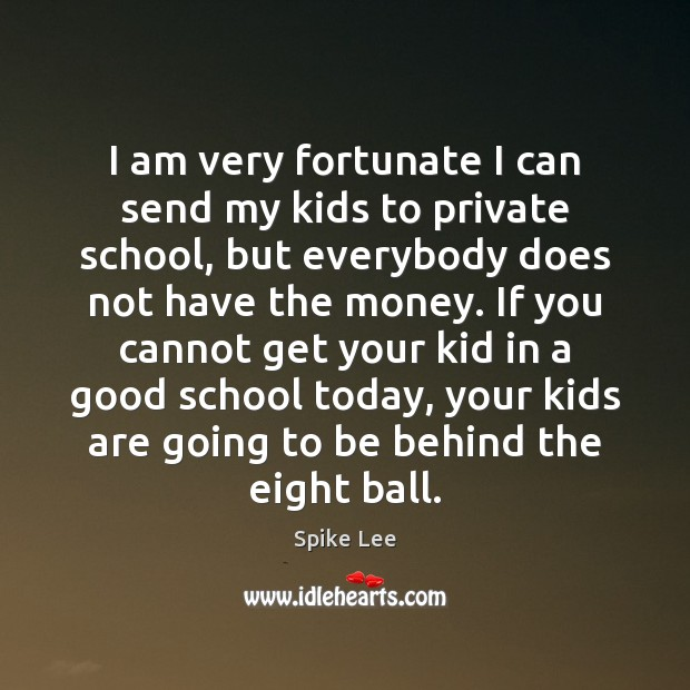 I am very fortunate I can send my kids to private school, Spike Lee Picture Quote